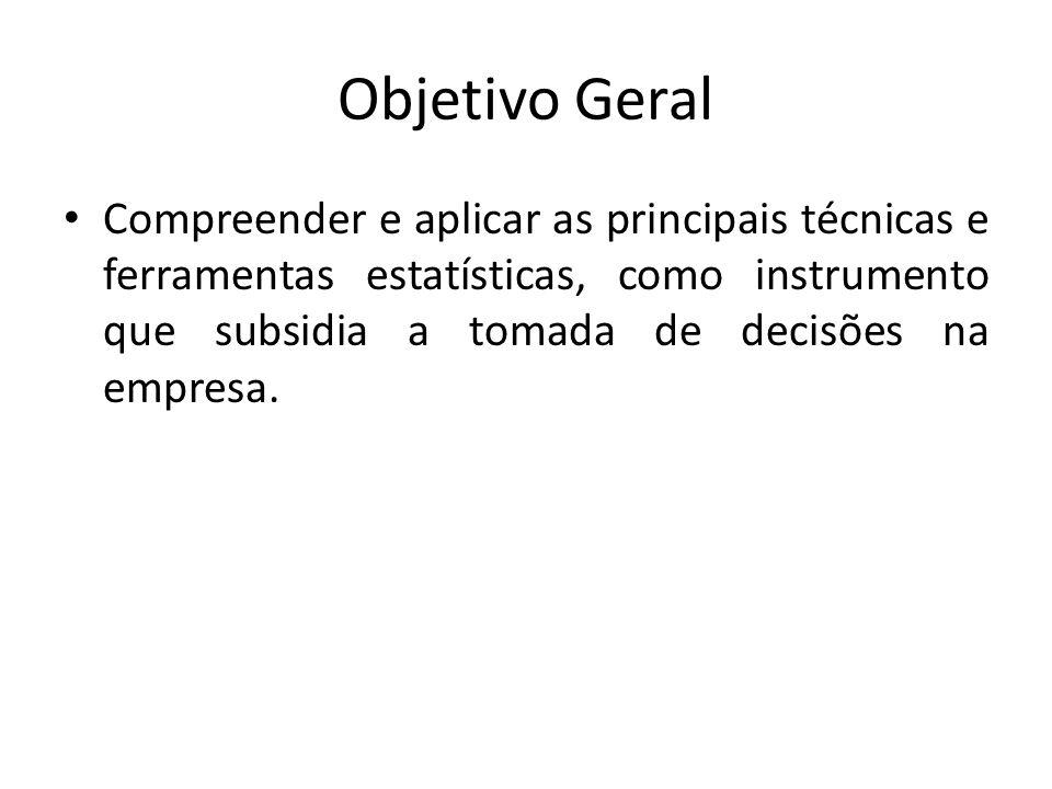 Objetivo Geral Compreender e aplicar as principais técnicas e ferramentas estatísticas, como instrumento que subsidia a tomada de decisões na empresa.