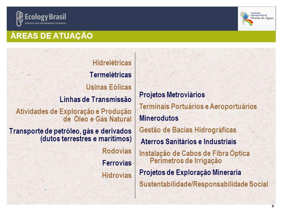 3 ÁREAS DE ATUAÇÃO Hidrelétricas Termelétricas Usinas Eólicas Linhas de Transmissão Atividades de Exploração e Produção de Óleo e Gás Natural Transporte de petróleo, gás e derivados (dutos terrestres e marítimos) Rodovias Ferrovias Hidrovias Projetos Metroviários Terminais Portuários e Aeroportuários Minerodutos Gestão de Bacias Hidrográficas Aterros Sanitários e Industriais Instalação de Cabos de Fibra Óptica Perímetros de Irrigação Projetos de Exploração Mineraria Sustentabilidade/Responsabilidade Social