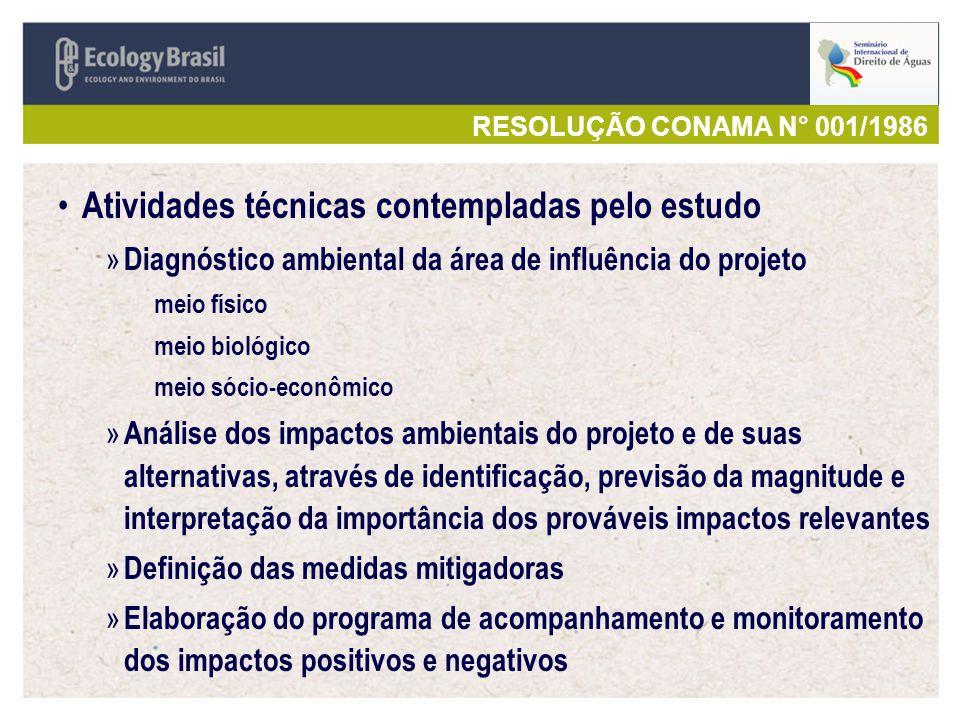 RESOLUÇÃO CONAMA N° 001/1986 Atividades técnicas contempladas pelo estudo » Diagnóstico ambiental da área de influência do projeto meio físico meio biológico meio sócio-econômico » Análise dos impactos ambientais do projeto e de suas alternativas, através de identificação, previsão da magnitude e interpretação da importância dos prováveis impactos relevantes » Definição das medidas mitigadoras » Elaboração do programa de acompanhamento e monitoramento dos impactos positivos e negativos