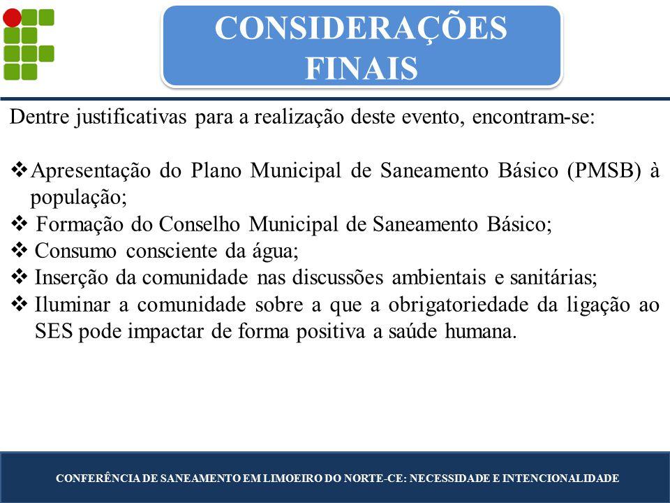 CONSIDERAÇÕES FINAIS CONFERÊNCIA DE SANEAMENTO EM LIMOEIRO DO NORTE-CE: NECESSIDADE E INTENCIONALIDADE Dentre justificativas para a realização deste evento, encontram-se:  Apresentação do Plano Municipal de Saneamento Básico (PMSB) à população;  Formação do Conselho Municipal de Saneamento Básico;  Consumo consciente da água;  Inserção da comunidade nas discussões ambientais e sanitárias;  Iluminar a comunidade sobre a que a obrigatoriedade da ligação ao SES pode impactar de forma positiva a saúde humana.