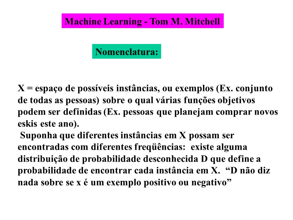 Machine Learning - Tom M. Mitchell X = espaço de possíveis instâncias, ou exemplos (Ex. conjunto de todas as pessoas) sobre o qual várias funções obje
