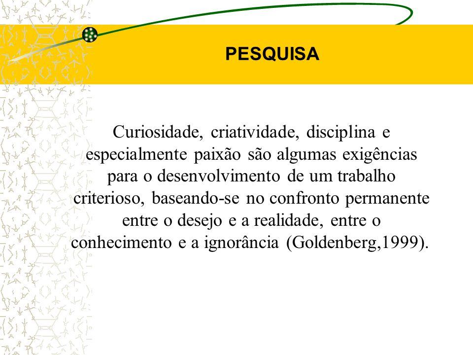 PESQUISA Curiosidade, criatividade, disciplina e especialmente paixão são algumas exigências para o desenvolvimento de um trabalho criterioso, baseando-se no confronto permanente entre o desejo e a realidade, entre o conhecimento e a ignorância (Goldenberg,1999).