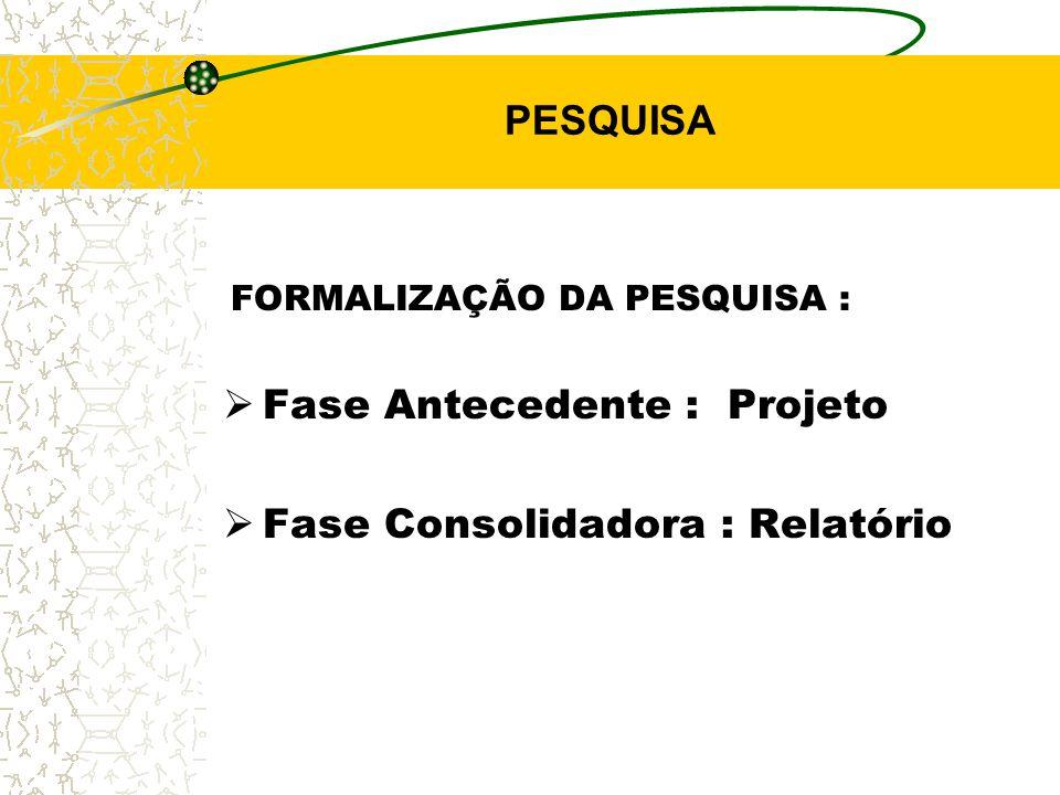 PESQUISA FORMALIZAÇÃO DA PESQUISA :  Fase Antecedente : Projeto  Fase Consolidadora : Relatório