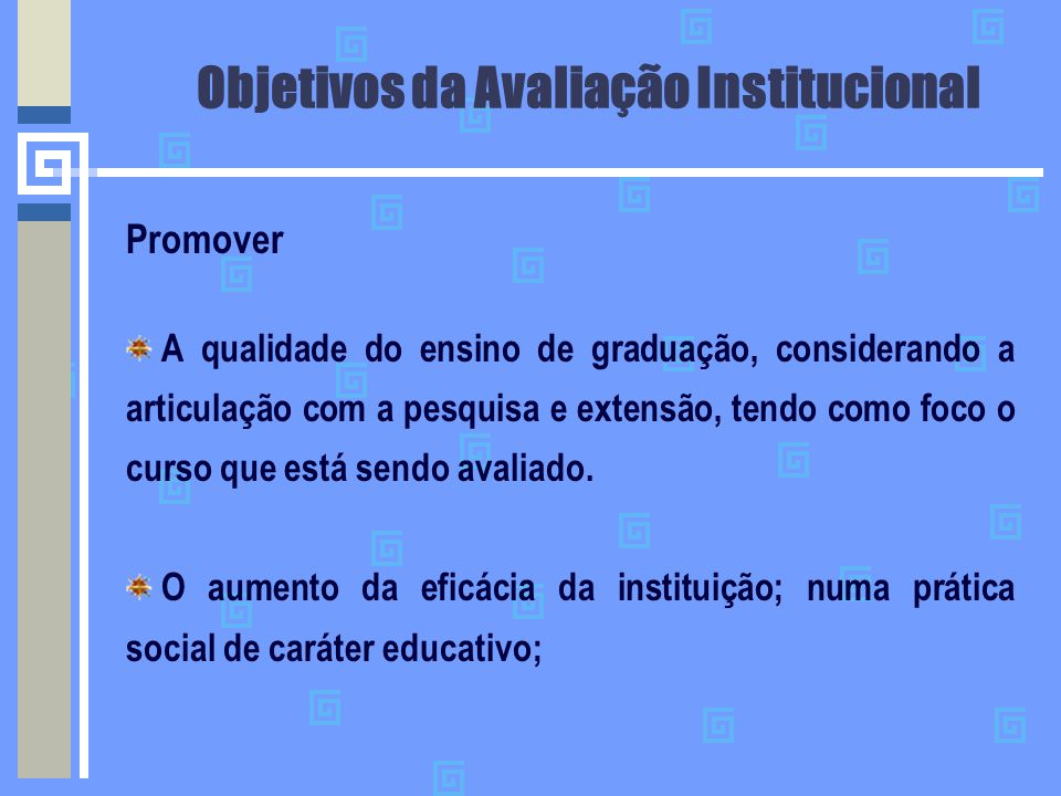 Objetivos da Avaliação Institucional Promover A qualidade do ensino de graduação, considerando a articulação com a pesquisa e extensão, tendo como foc