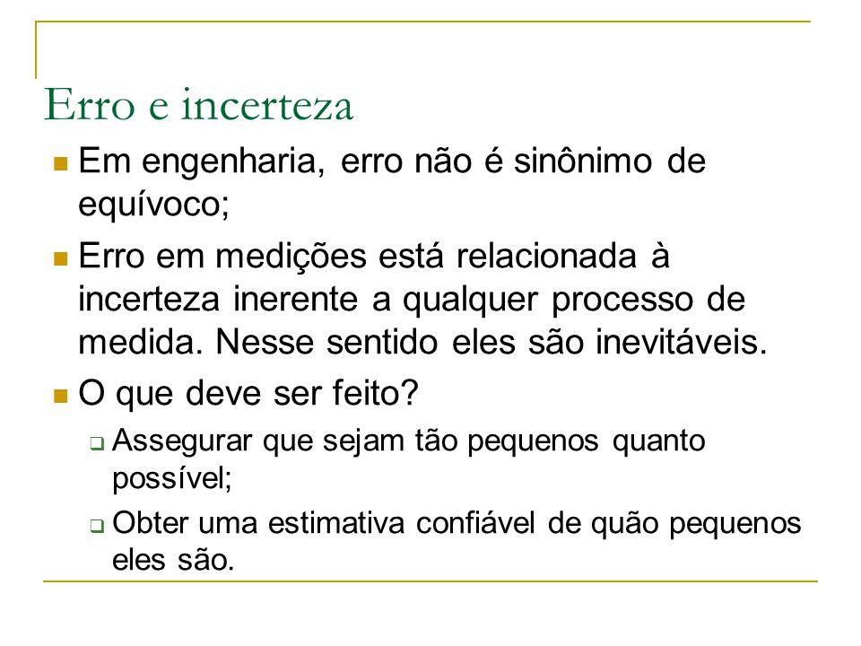 Erro e incerteza Em engenharia, erro não é sinônimo de equívoco; Erro em medições está relacionada à incerteza inerente a qualquer processo de medida.