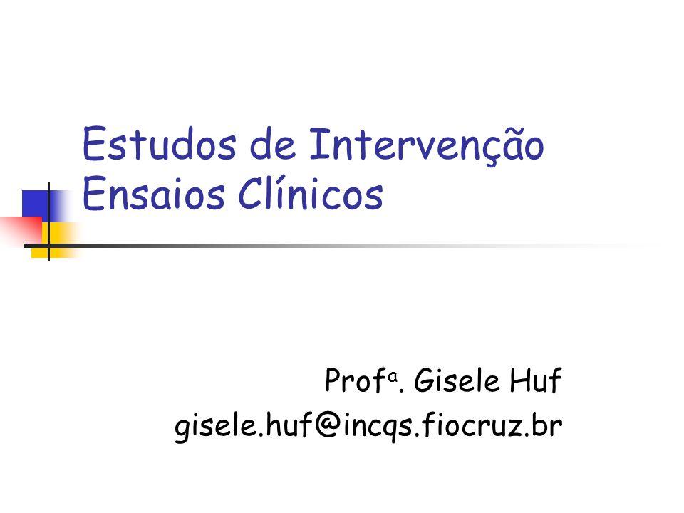 Estudos de Intervenção Ensaios Clínicos Prof a. Gisele Huf gisele.huf@incqs.fiocruz.br
