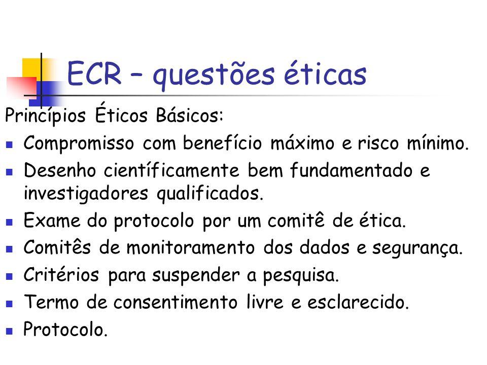 ECR – questões éticas Princípios Éticos Básicos: Compromisso com benefício máximo e risco mínimo. Desenho científicamente bem fundamentado e investiga