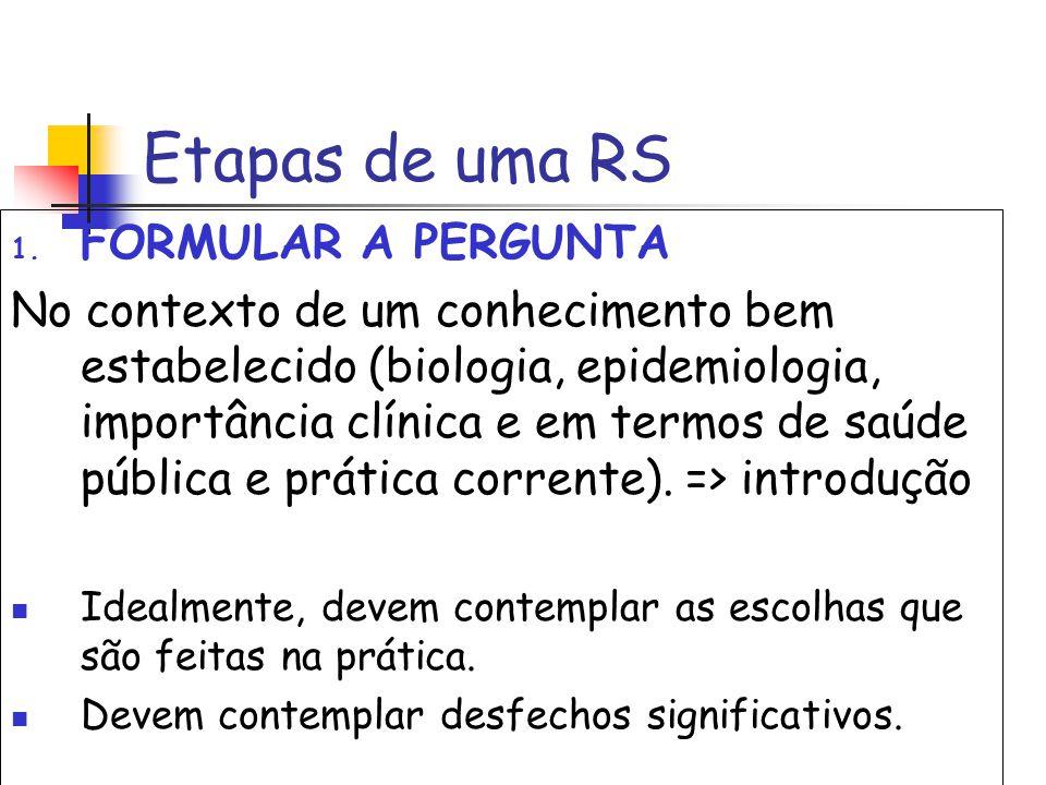 Etapas de uma RS 1. FORMULAR A PERGUNTA No contexto de um conhecimento bem estabelecido (biologia, epidemiologia, importância clínica e em termos de s