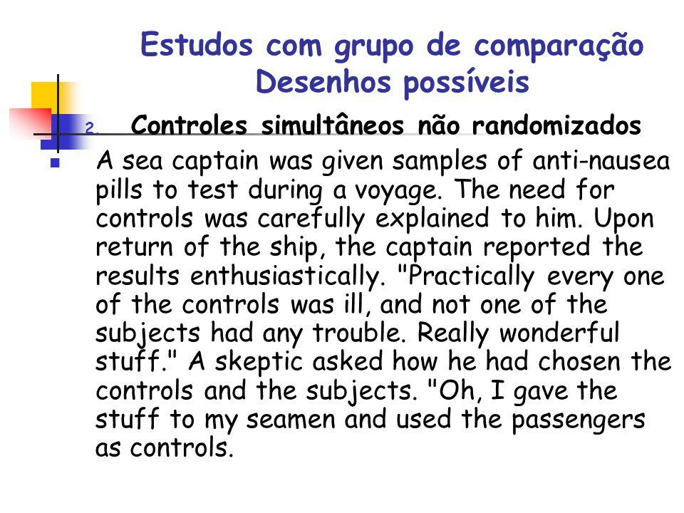 Estudos com grupo de comparação Desenhos possíveis 2. Controles simultâneos não randomizados A sea captain was given samples of anti-nausea pills to t
