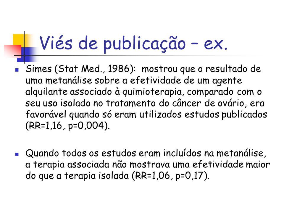Viés de publicação – ex. Simes (Stat Med., 1986): mostrou que o resultado de uma metanálise sobre a efetividade de um agente alquilante associado à qu