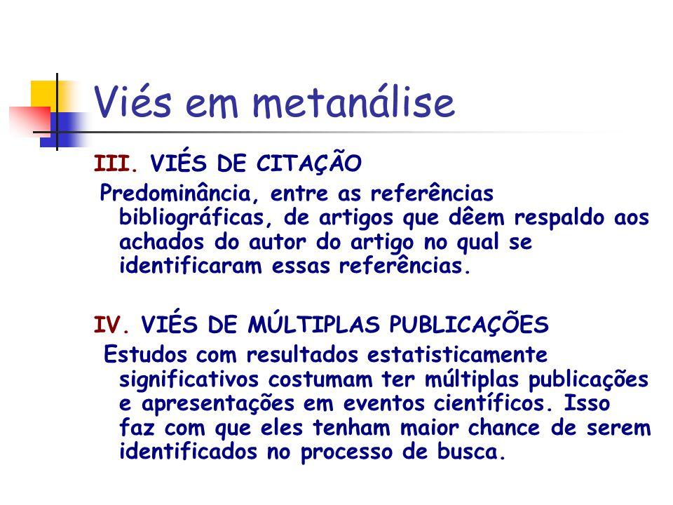 Viés em metanálise III. VIÉS DE CITAÇÃO Predominância, entre as referências bibliográficas, de artigos que dêem respaldo aos achados do autor do artig