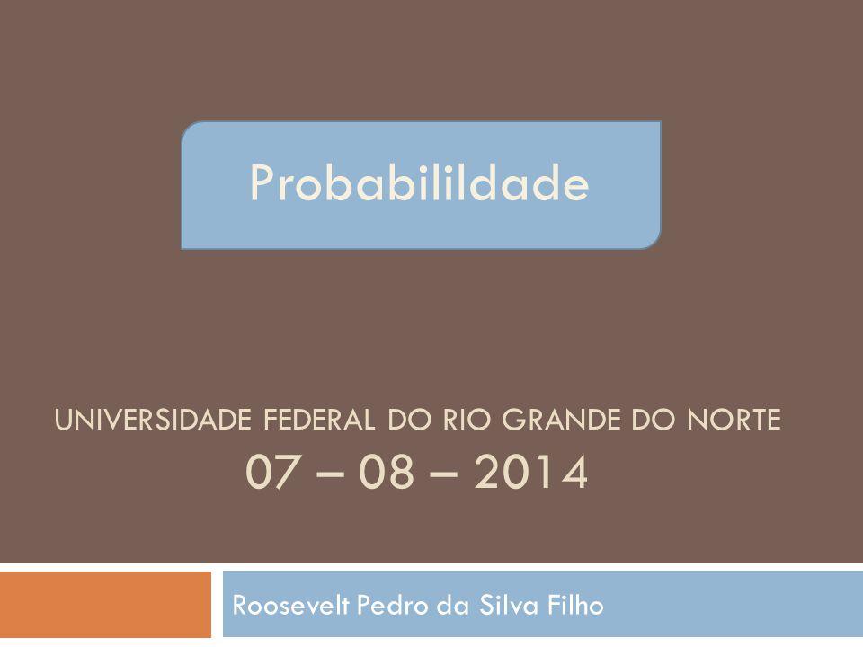 PROBABILILDADE UNIVERSIDADE FEDERAL DO RIO GRANDE DO NORTE 07 – 08 – 2014 Roosevelt Pedro da Silva Filho Probabilildade