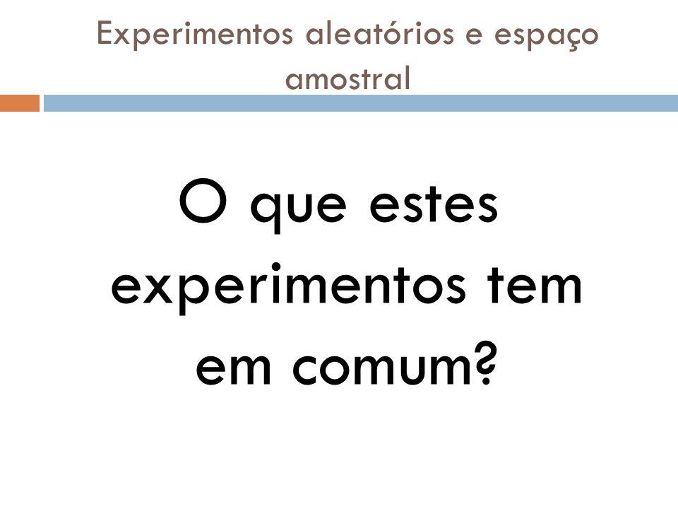 Experimentos aleatórios e espaço amostral O que estes experimentos tem em comum?