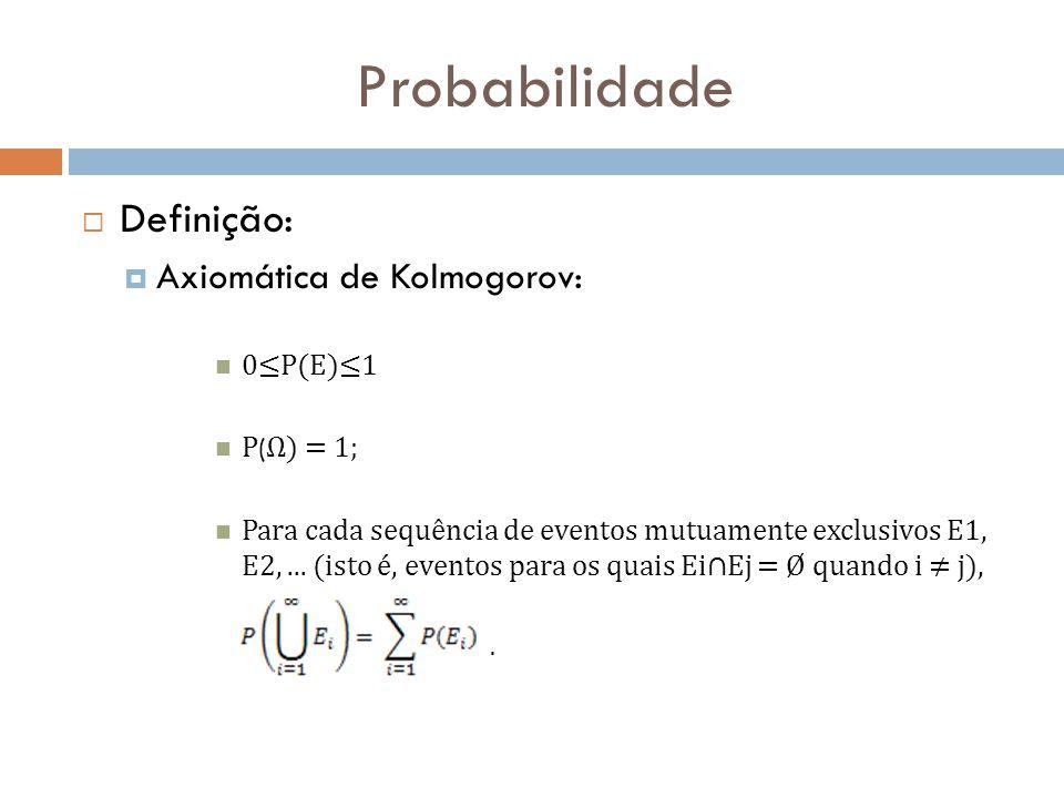 Probabilidade  Definição:  Axiomática de Kolmogorov: 0≤P(E)≤1 P ( Ω) = 1; Para cada sequência de eventos mutuamente exclusivos E1, E2,...
