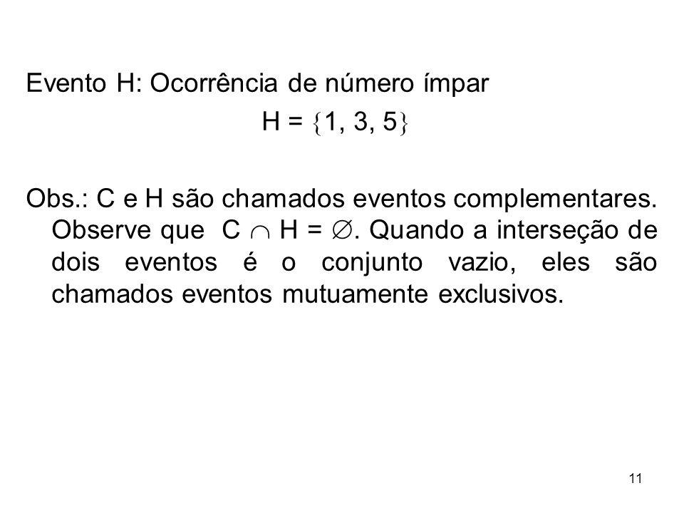 Evento H: Ocorrência de número ímpar H =  1, 3, 5  Obs.: C e H são chamados eventos complementares. Observe que C  H = . Quando a interseção de do