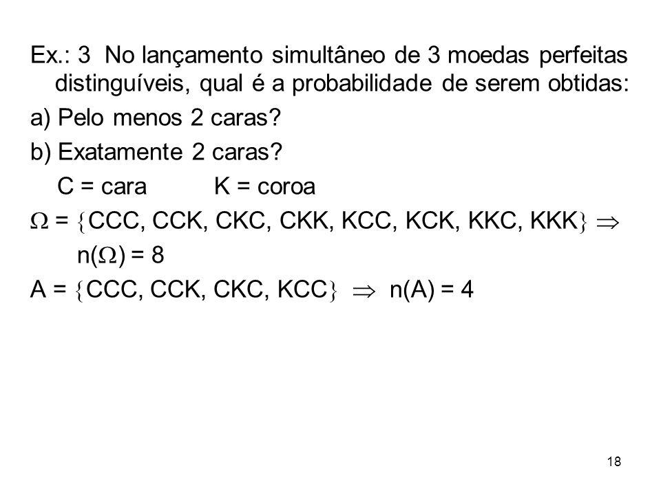 Ex.: 3 No lançamento simultâneo de 3 moedas perfeitas distinguíveis, qual é a probabilidade de serem obtidas: a) Pelo menos 2 caras? b) Exatamente 2 c