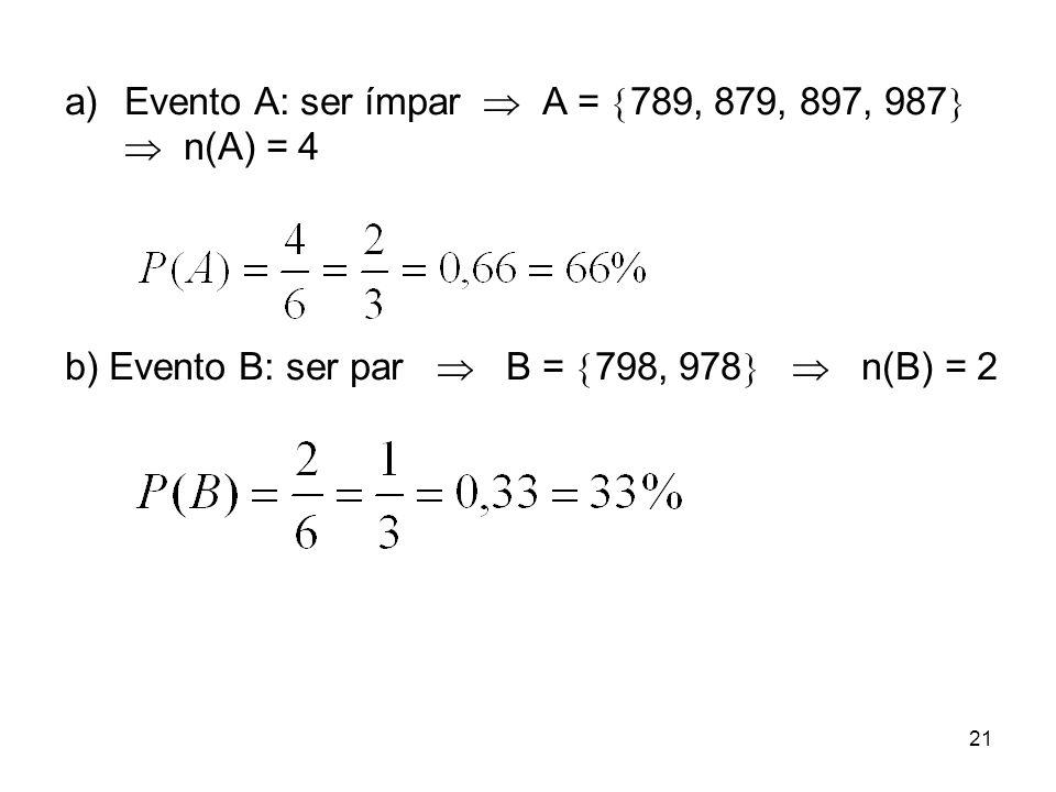 a)Evento A: ser ímpar  A =  789, 879, 897, 987   n(A) = 4 b) Evento B: ser par  B =  798, 978   n(B) = 2 21