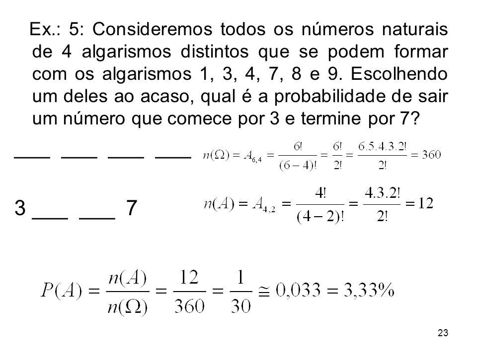 Ex.: 5: Consideremos todos os números naturais de 4 algarismos distintos que se podem formar com os algarismos 1, 3, 4, 7, 8 e 9. Escolhendo um deles