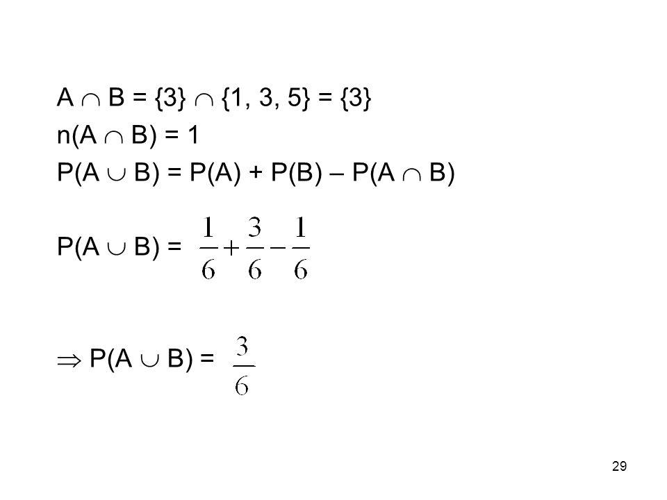 A  B = {3}  {1, 3, 5} = {3} n(A  B) = 1 P(A  B) = P(A) + P(B) – P(A  B) P(A  B) =  P(A  B) = 29