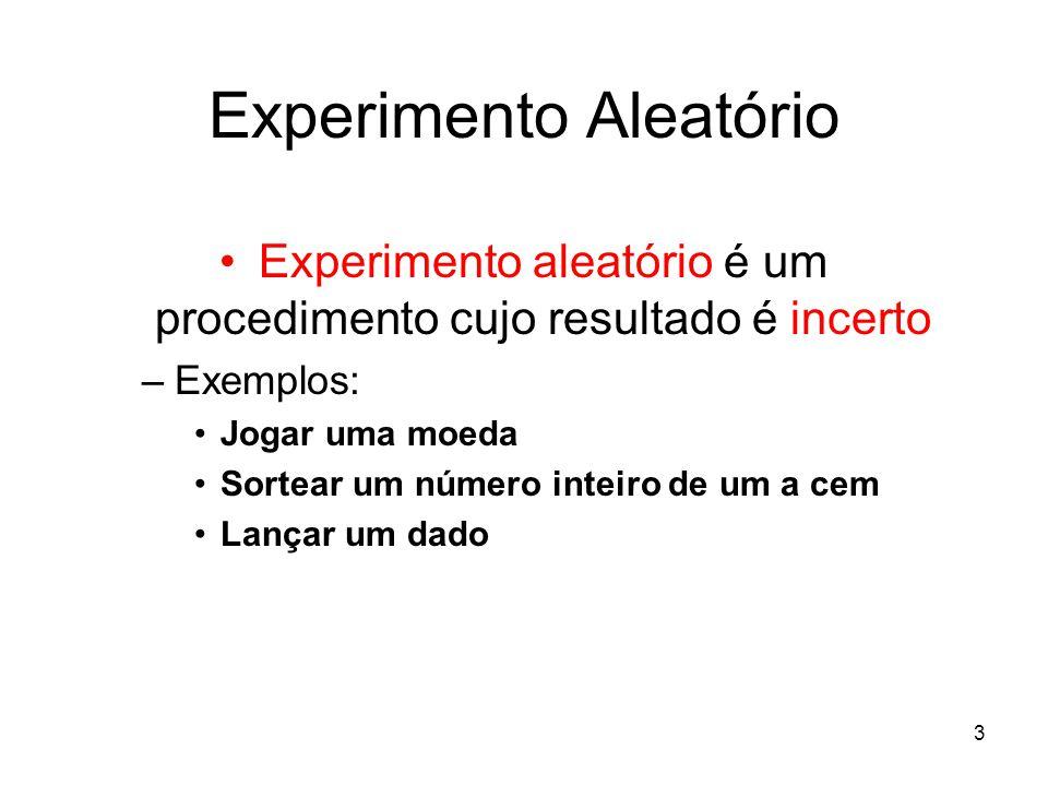 3 Experimento Aleatório Experimento aleatório é um procedimento cujo resultado é incerto –Exemplos: Jogar uma moeda Sortear um número inteiro de um a