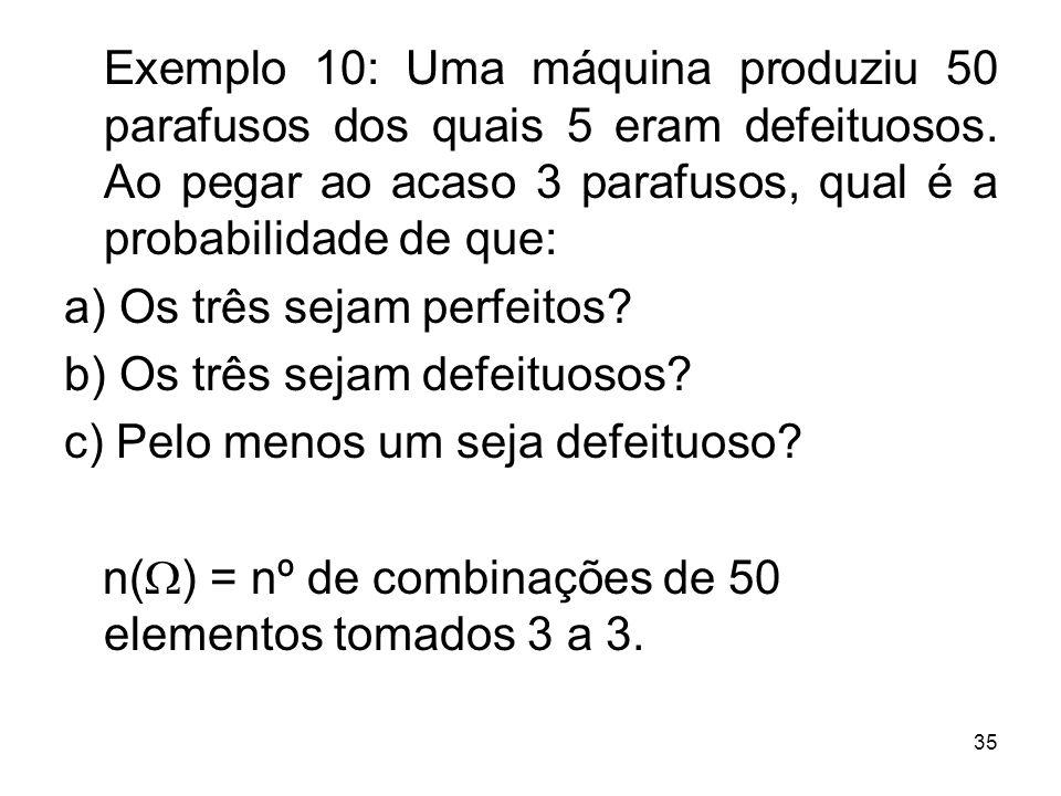 Exemplo 10: Uma máquina produziu 50 parafusos dos quais 5 eram defeituosos. Ao pegar ao acaso 3 parafusos, qual é a probabilidade de que: a) Os três s