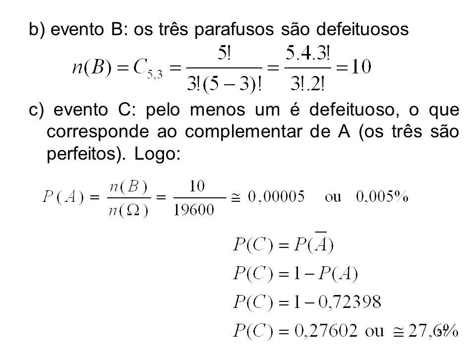 b) evento B: os três parafusos são defeituosos c) evento C: pelo menos um é defeituoso, o que corresponde ao complementar de A (os três são perfeitos)
