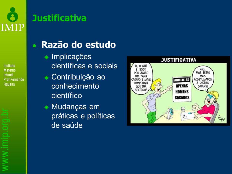 Justificativa Razão do estudo  Implicações científicas e sociais  Contribuição ao conhecimento científico  Mudanças em práticas e políticas de saúd