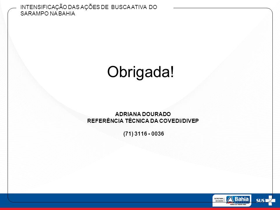 ADRIANA DOURADO REFERÊNCIA TÉCNICA DA COVEDI/DIVEP (71) 3116 - 0036 Obrigada! INTENSIFICAÇÃO DAS AÇÕES DE BUSCA ATIVA DO SARAMPO NA BAHIA