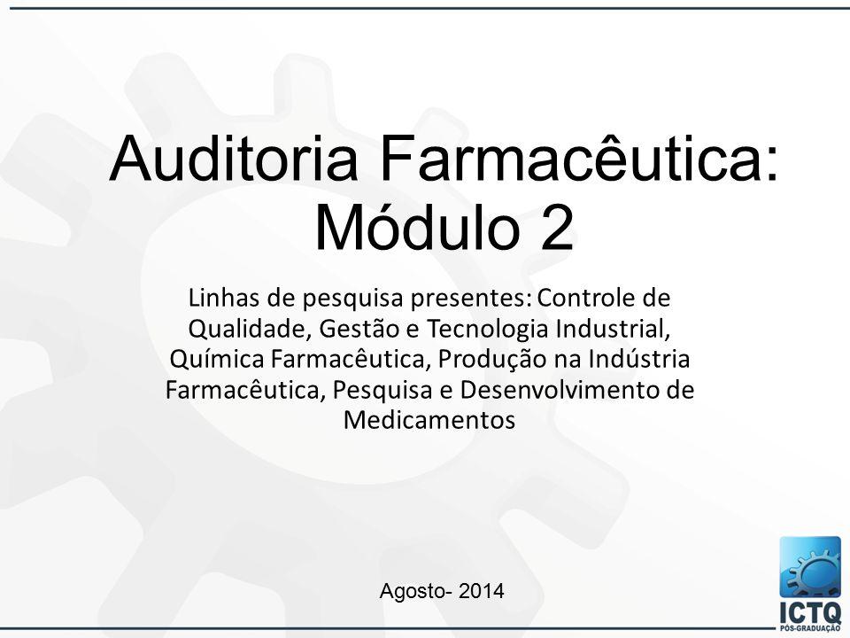 Auditoria Farmacêutica: Módulo 2 Linhas de pesquisa presentes: Controle de Qualidade, Gestão e Tecnologia Industrial, Química Farmacêutica, Produção na Indústria Farmacêutica, Pesquisa e Desenvolvimento de Medicamentos Agosto- 2014