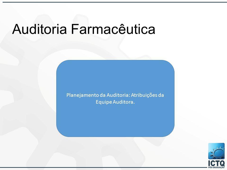 Auditoria Farmacêutica Planejamento da Auditoria: Atribuições da Equipe Auditora.