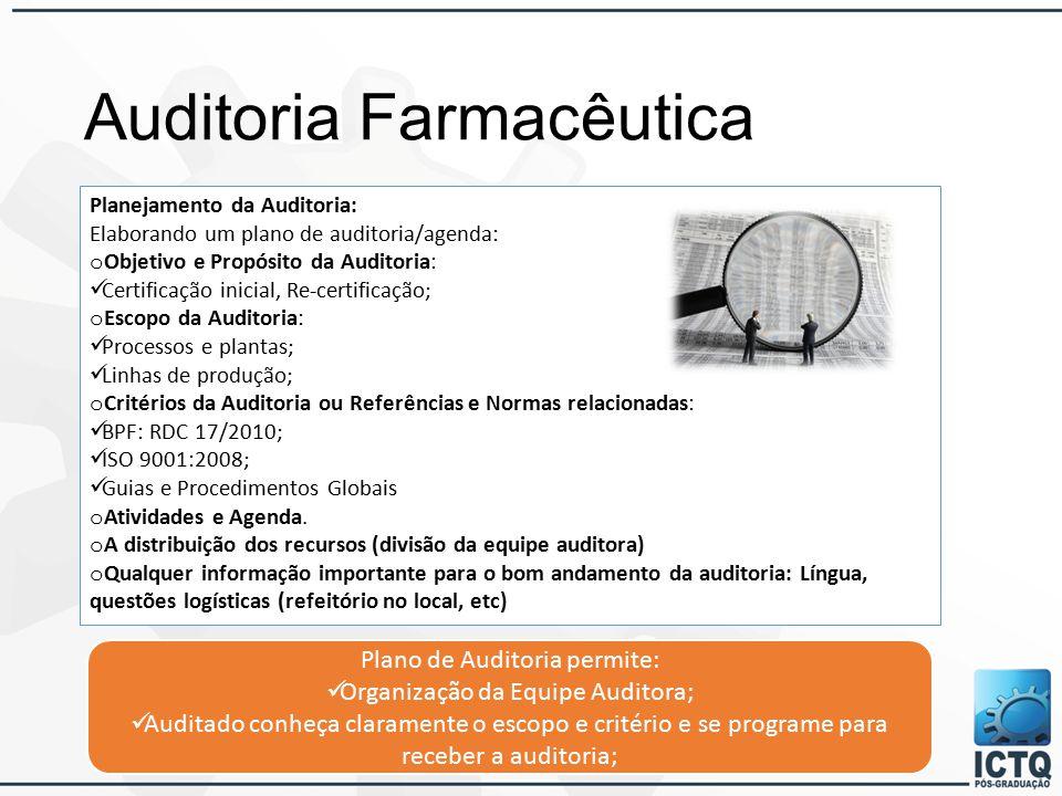 Auditoria Farmacêutica Planejamento da Auditoria: Elaborando um plano de auditoria/agenda: o Objetivo e Propósito da Auditoria: Certificação inicial, Re-certificação; o Escopo da Auditoria: Processos e plantas; Linhas de produção; o Critérios da Auditoria ou Referências e Normas relacionadas: BPF: RDC 17/2010; ISO 9001:2008; Guias e Procedimentos Globais o Atividades e Agenda.