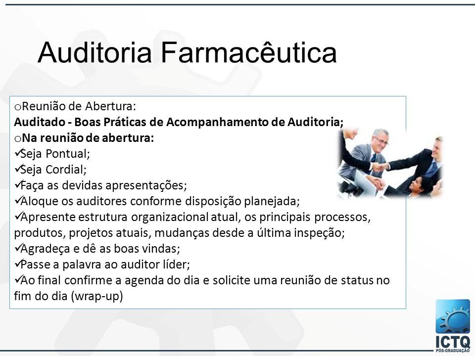 Auditoria Farmacêutica o Reunião de Abertura: Auditado - Boas Práticas de Acompanhamento de Auditoria; o Na reunião de abertura: Seja Pontual; Seja Cordial; Faça as devidas apresentações; Aloque os auditores conforme disposição planejada; Apresente estrutura organizacional atual, os principais processos, produtos, projetos atuais, mudanças desde a última inspeção; Agradeça e dê as boas vindas; Passe a palavra ao auditor líder; Ao final confirme a agenda do dia e solicite uma reunião de status no fim do dia (wrap-up)