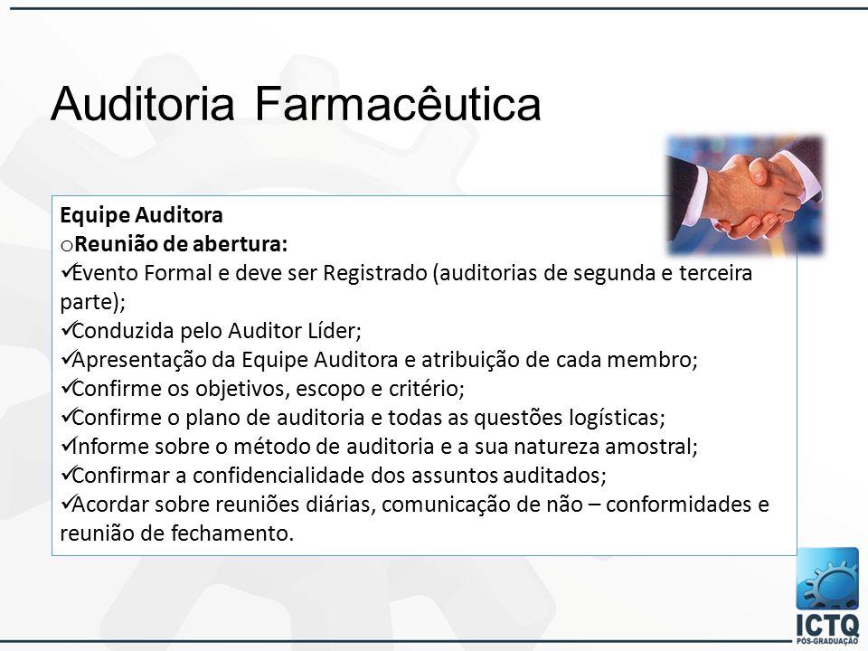 Auditoria Farmacêutica Equipe Auditora o Reunião de abertura: Evento Formal e deve ser Registrado (auditorias de segunda e terceira parte); Conduzida pelo Auditor Líder; Apresentação da Equipe Auditora e atribuição de cada membro; Confirme os objetivos, escopo e critério; Confirme o plano de auditoria e todas as questões logísticas; Informe sobre o método de auditoria e a sua natureza amostral; Confirmar a confidencialidade dos assuntos auditados; Acordar sobre reuniões diárias, comunicação de não – conformidades e reunião de fechamento.