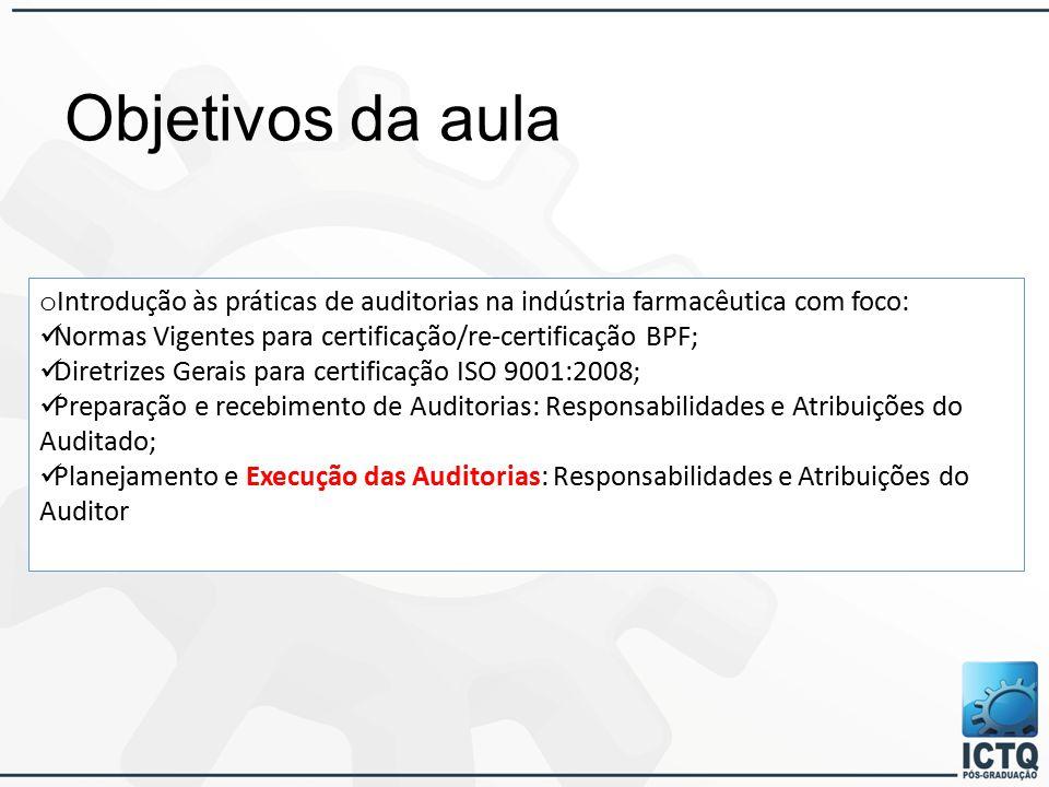Objetivos da aula o Introdução às práticas de auditorias na indústria farmacêutica com foco: Normas Vigentes para certificação/re-certificação BPF; Diretrizes Gerais para certificação ISO 9001:2008; Preparação e recebimento de Auditorias: Responsabilidades e Atribuições do Auditado; Planejamento e Execução das Auditorias: Responsabilidades e Atribuições do Auditor