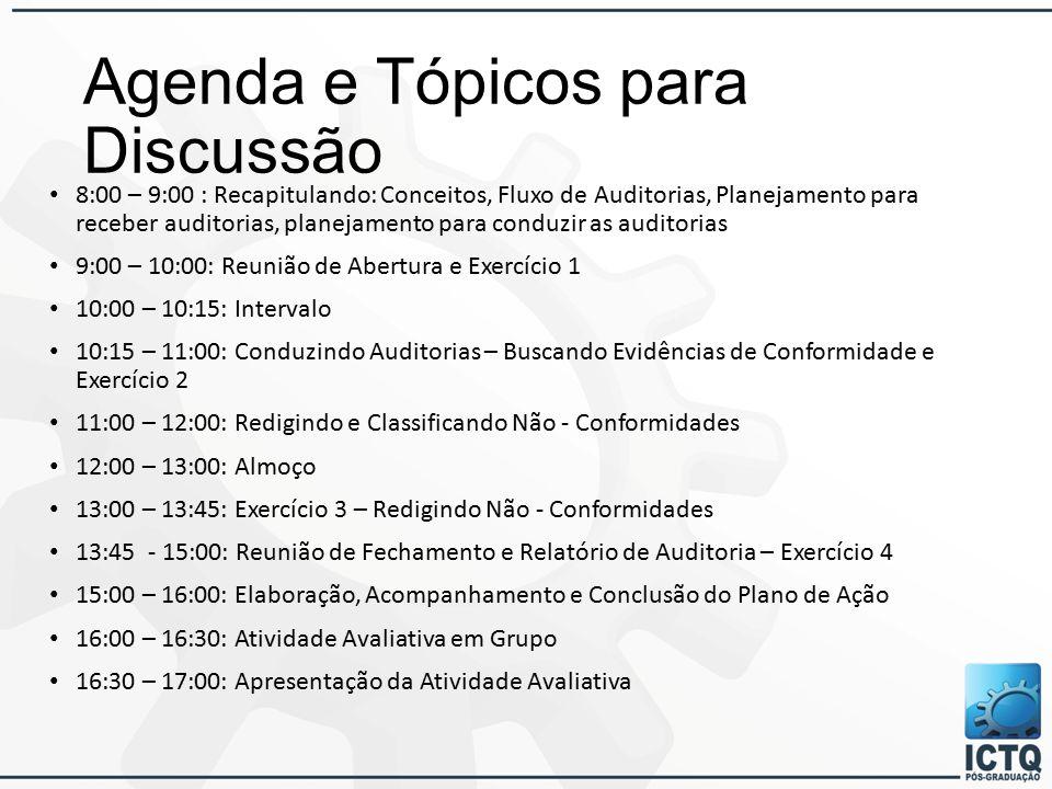 Agenda e Tópicos para Discussão 8:00 – 9:00 : Recapitulando: Conceitos, Fluxo de Auditorias, Planejamento para receber auditorias, planejamento para conduzir as auditorias 9:00 – 10:00: Reunião de Abertura e Exercício 1 10:00 – 10:15: Intervalo 10:15 – 11:00: Conduzindo Auditorias – Buscando Evidências de Conformidade e Exercício 2 11:00 – 12:00: Redigindo e Classificando Não - Conformidades 12:00 – 13:00: Almoço 13:00 – 13:45: Exercício 3 – Redigindo Não - Conformidades 13:45 - 15:00: Reunião de Fechamento e Relatório de Auditoria – Exercício 4 15:00 – 16:00: Elaboração, Acompanhamento e Conclusão do Plano de Ação 16:00 – 16:30: Atividade Avaliativa em Grupo 16:30 – 17:00: Apresentação da Atividade Avaliativa