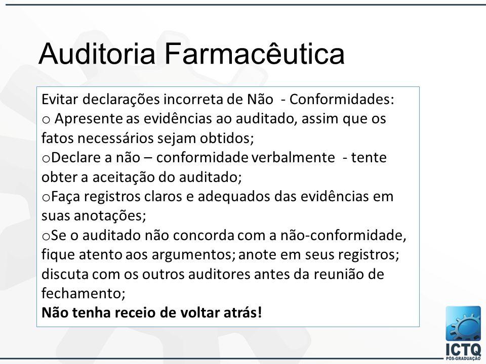 Auditoria Farmacêutica Evitar declarações incorreta de Não - Conformidades: o Apresente as evidências ao auditado, assim que os fatos necessários sejam obtidos; o Declare a não – conformidade verbalmente - tente obter a aceitação do auditado; o Faça registros claros e adequados das evidências em suas anotações; o Se o auditado não concorda com a não-conformidade, fique atento aos argumentos; anote em seus registros; discuta com os outros auditores antes da reunião de fechamento; Não tenha receio de voltar atrás!