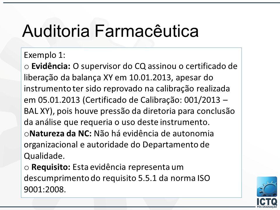 Auditoria Farmacêutica Exemplo 1: o Evidência: O supervisor do CQ assinou o certificado de liberação da balança XY em 10.01.2013, apesar do instrumento ter sido reprovado na calibração realizada em 05.01.2013 (Certificado de Calibração: 001/2013 – BAL XY), pois houve pressão da diretoria para conclusão da análise que requeria o uso deste instrumento.