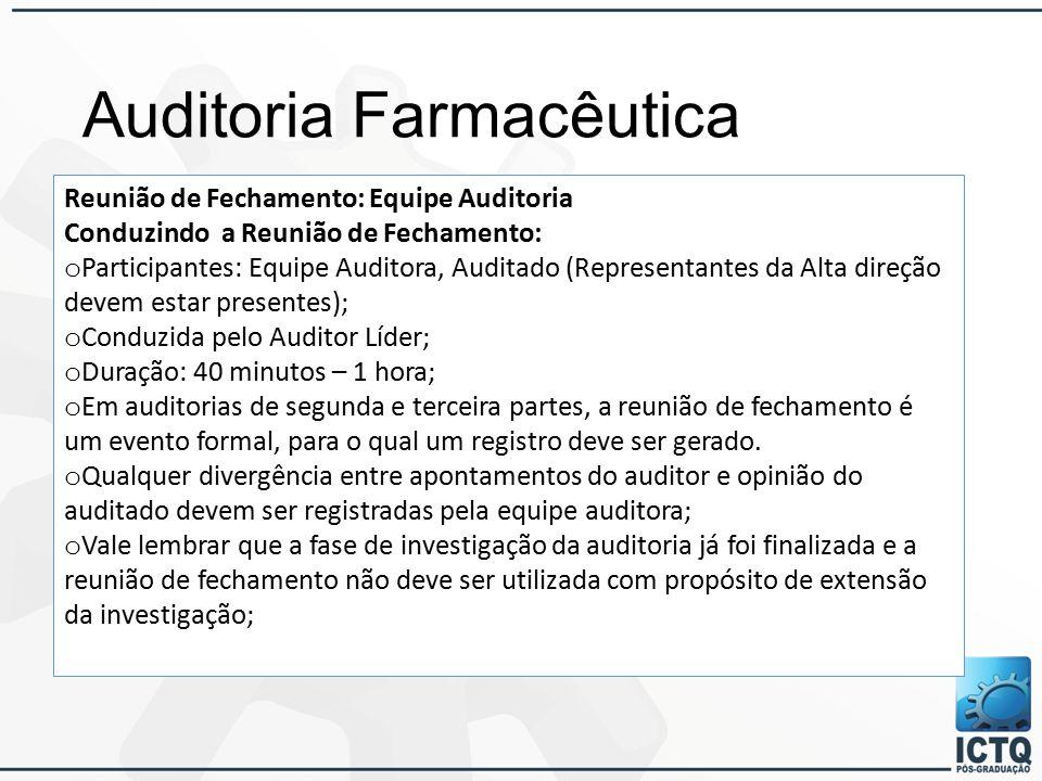 Auditoria Farmacêutica Reunião de Fechamento: Equipe Auditoria Conduzindo a Reunião de Fechamento: o Participantes: Equipe Auditora, Auditado (Representantes da Alta direção devem estar presentes); o Conduzida pelo Auditor Líder; o Duração: 40 minutos – 1 hora; o Em auditorias de segunda e terceira partes, a reunião de fechamento é um evento formal, para o qual um registro deve ser gerado.