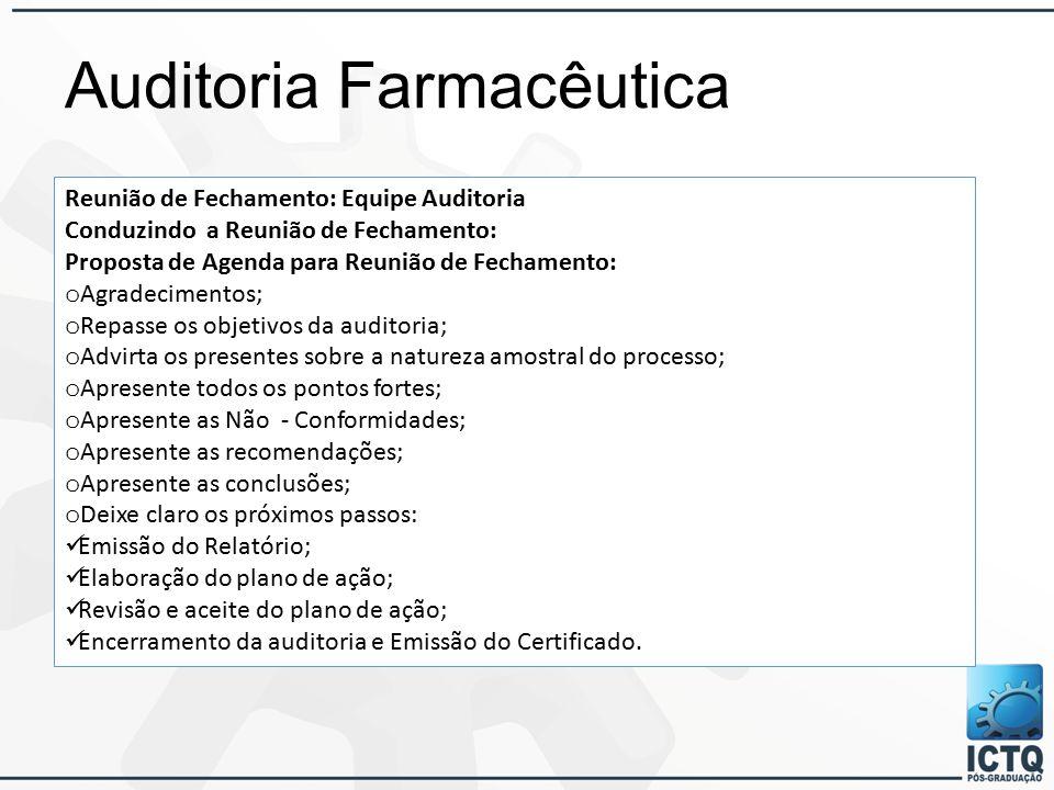 Auditoria Farmacêutica Reunião de Fechamento: Equipe Auditoria Conduzindo a Reunião de Fechamento: Proposta de Agenda para Reunião de Fechamento: o Agradecimentos; o Repasse os objetivos da auditoria; o Advirta os presentes sobre a natureza amostral do processo; o Apresente todos os pontos fortes; o Apresente as Não - Conformidades; o Apresente as recomendações; o Apresente as conclusões; o Deixe claro os próximos passos: Emissão do Relatório; Elaboração do plano de ação; Revisão e aceite do plano de ação; Encerramento da auditoria e Emissão do Certificado.