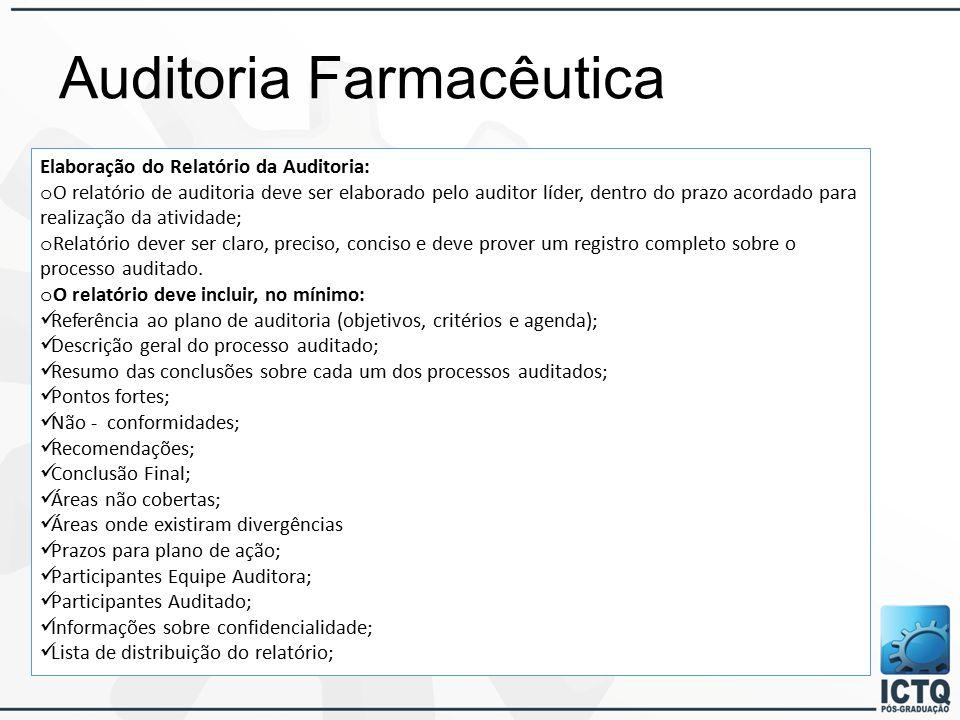 Auditoria Farmacêutica Elaboração do Relatório da Auditoria: o O relatório de auditoria deve ser elaborado pelo auditor líder, dentro do prazo acordado para realização da atividade; o Relatório dever ser claro, preciso, conciso e deve prover um registro completo sobre o processo auditado.