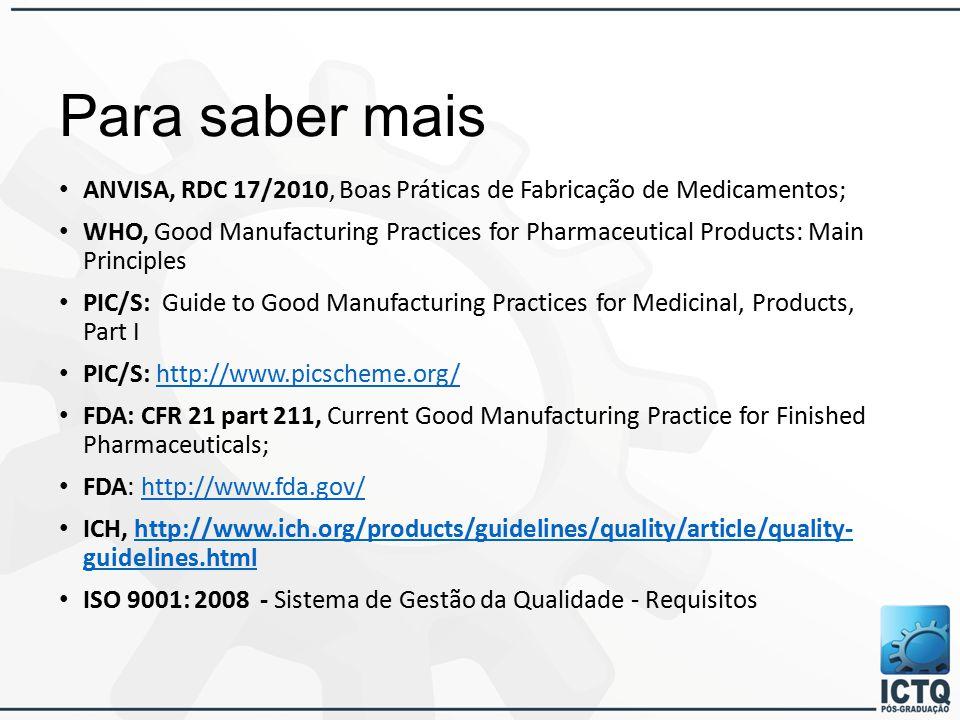 Para saber mais ANVISA, RDC 17/2010, Boas Práticas de Fabricação de Medicamentos; WHO, Good Manufacturing Practices for Pharmaceutical Products: Main Principles PIC/S: Guide to Good Manufacturing Practices for Medicinal, Products, Part I PIC/S: http://www.picscheme.org/http://www.picscheme.org/ FDA: CFR 21 part 211, Current Good Manufacturing Practice for Finished Pharmaceuticals; FDA: http://www.fda.gov/http://www.fda.gov/ ICH, http://www.ich.org/products/guidelines/quality/article/quality- guidelines.htmlhttp://www.ich.org/products/guidelines/quality/article/quality- guidelines.html ISO 9001: 2008 - Sistema de Gestão da Qualidade - Requisitos