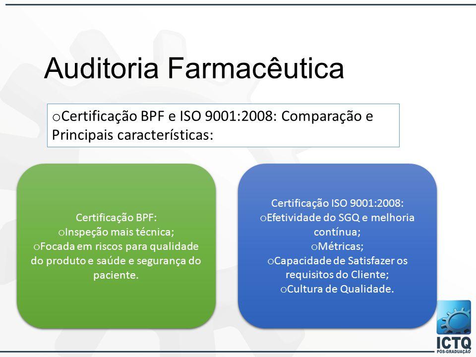 Auditoria Farmacêutica o Certificação BPF e ISO 9001:2008: Comparação e Principais características: Certificação BPF: o Inspeção mais técnica; o Focada em riscos para qualidade do produto e saúde e segurança do paciente.