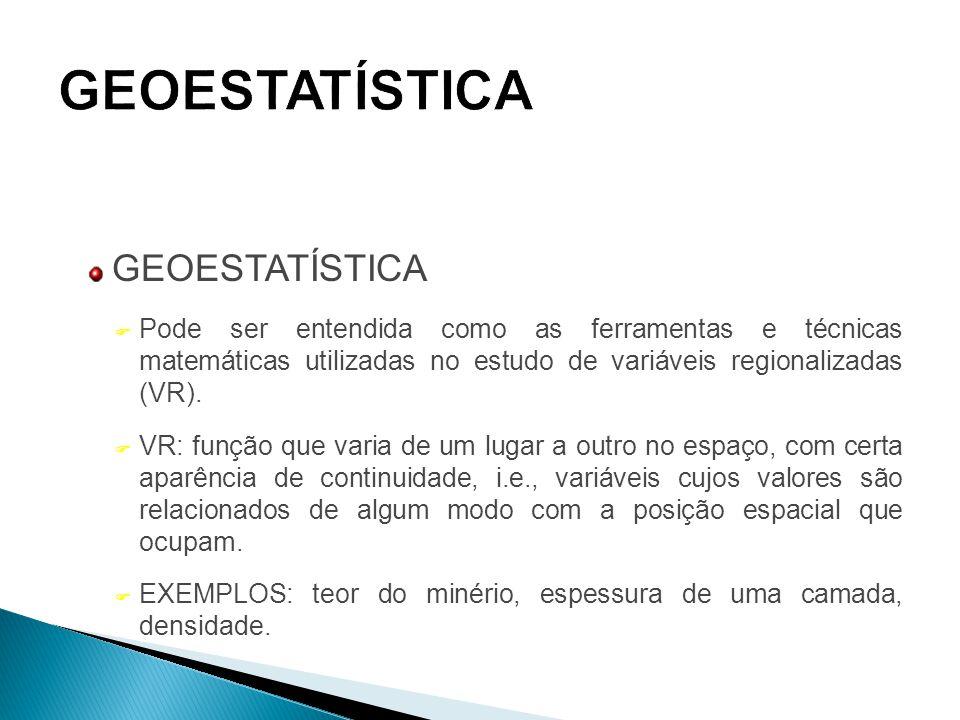GEOESTATÍSTICA  Pode ser entendida como as ferramentas e técnicas matemáticas utilizadas no estudo de variáveis regionalizadas (VR). F VR: função que