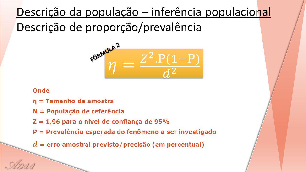 Descrição da população – inferência populacional Descrição de proporção/prevalência FÓRMULA 2
