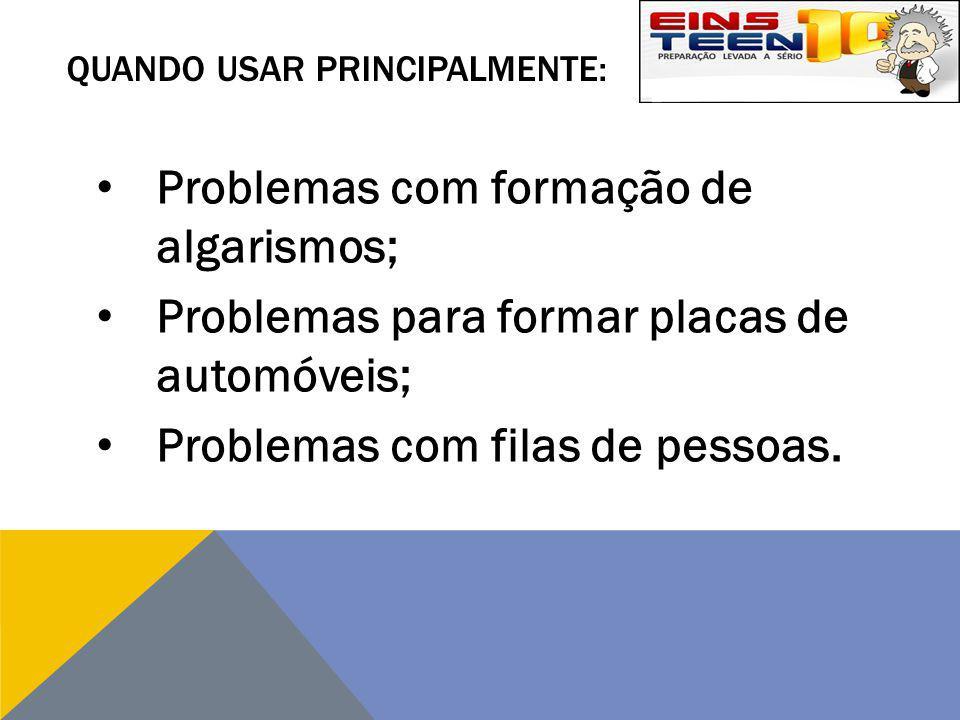 QUANDO USAR PRINCIPALMENTE: Problemas com formação de algarismos; Problemas para formar placas de automóveis; Problemas com filas de pessoas.