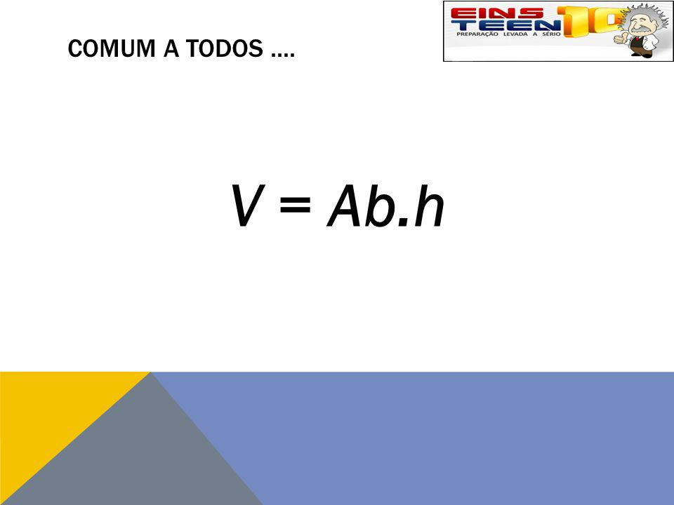 COMUM A TODOS.... V = Ab.h
