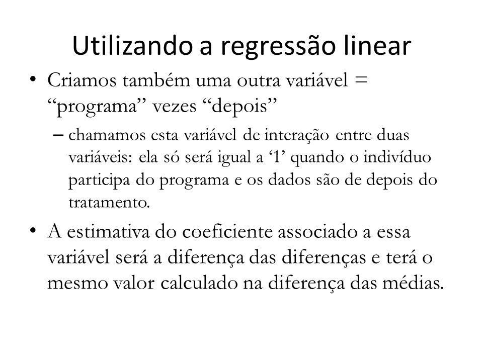 Utilizando a regressão linear Criamos também uma outra variável = programa vezes depois – chamamos esta variável de interação entre duas variáveis: ela só será igual a '1' quando o indivíduo participa do programa e os dados são de depois do tratamento.