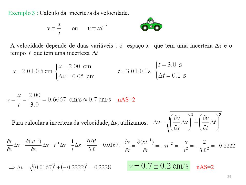 29 Exemplo 3 : Cálculo da incerteza da velocidade. A velocidade depende de duas variáveis : o espaço x que tem uma incerteza  x e o tempo t que tem u