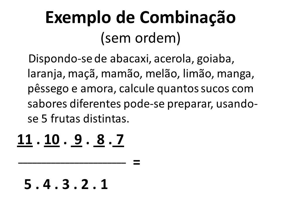 Exemplo de Combinação (sem ordem) Dispondo-se de abacaxi, acerola, goiaba, laranja, maçã, mamão, melão, limão, manga, pêssego e amora, calcule quantos sucos com sabores diferentes pode-se preparar, usando- se 5 frutas distintas.