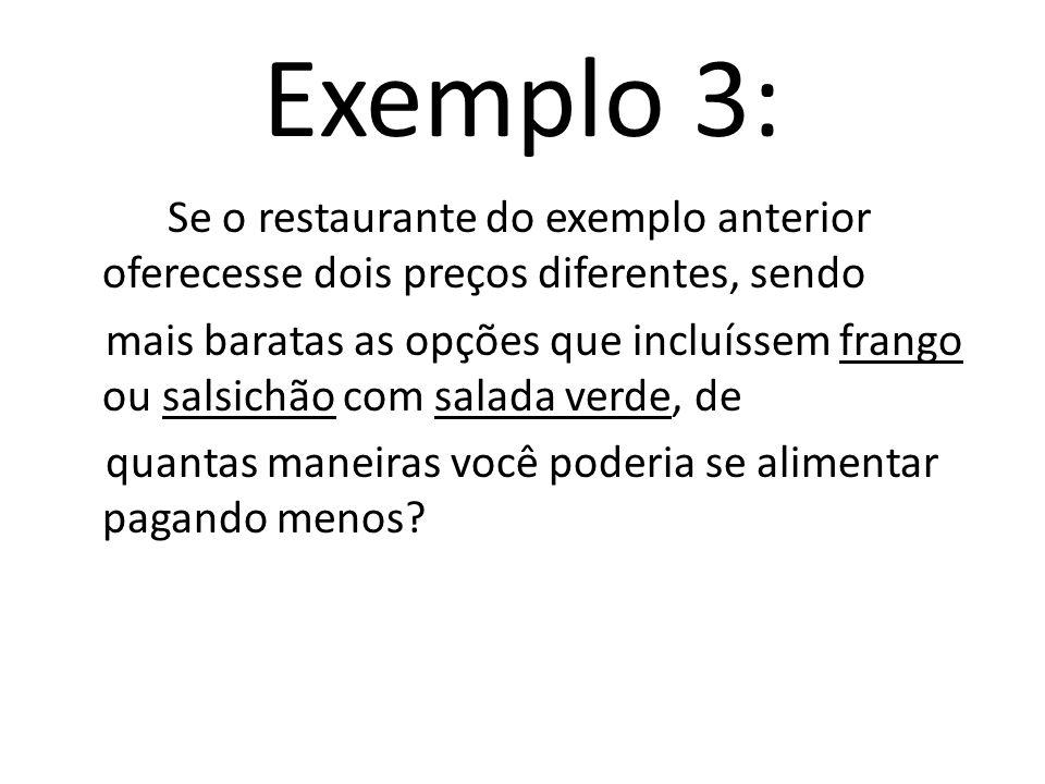 Exemplo 3: Se o restaurante do exemplo anterior oferecesse dois preços diferentes, sendo mais baratas as opções que incluíssem frango ou salsichão com salada verde, de quantas maneiras você poderia se alimentar pagando menos?